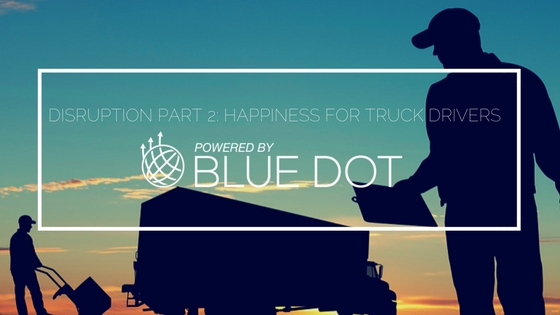 Disruption Part 2: Happiness For Truck Drivers | Blue Dot